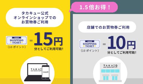 お買物券(10ポイント)はタカキュー公式オンラインで15円、店舗で10円としてお使いいただけます。